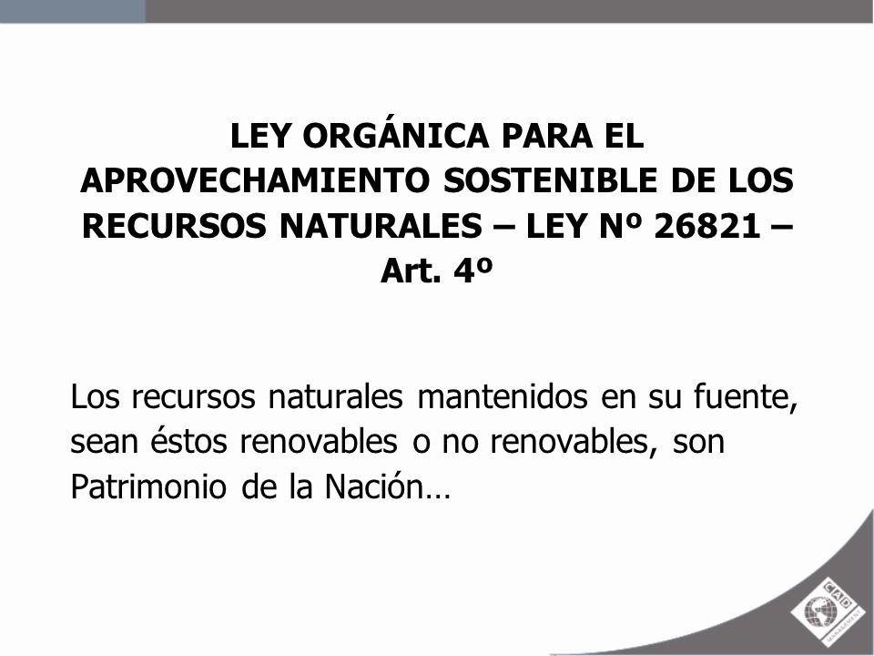 LEY ORGÁNICA PARA EL APROVECHAMIENTO SOSTENIBLE DE LOS RECURSOS NATURALES – LEY Nº 26821 – Art. 4º Los recursos naturales mantenidos en su fuente, sea