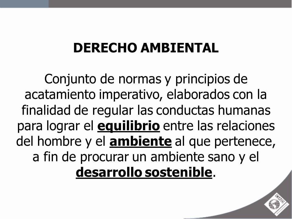 DERECHO AMBIENTAL Conjunto de normas y principios de acatamiento imperativo, elaborados con la finalidad de regular las conductas humanas para lograr