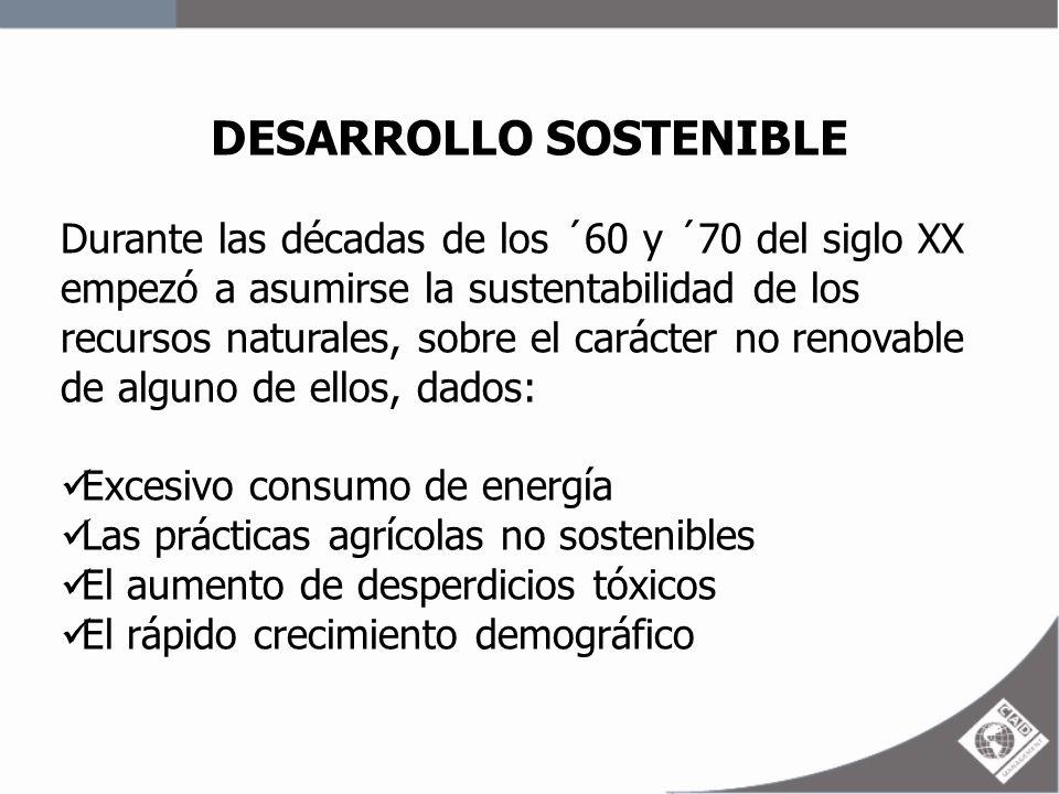 DESARROLLO SOSTENIBLE Durante las décadas de los ´60 y ´70 del siglo XX empezó a asumirse la sustentabilidad de los recursos naturales, sobre el carác