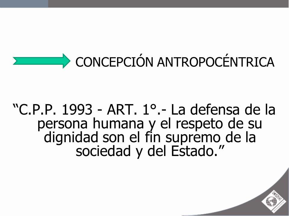 CONCEPCIÓN ANTROPOCÉNTRICA C.P.P. 1993 - ART. 1°.- La defensa de la persona humana y el respeto de su dignidad son el fin supremo de la sociedad y del