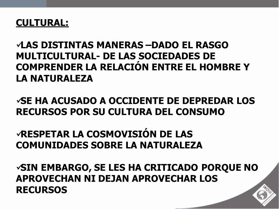 CULTURAL: LAS DISTINTAS MANERAS –DADO EL RASGO MULTICULTURAL- DE LAS SOCIEDADES DE COMPRENDER LA RELACIÓN ENTRE EL HOMBRE Y LA NATURALEZA SE HA ACUSAD