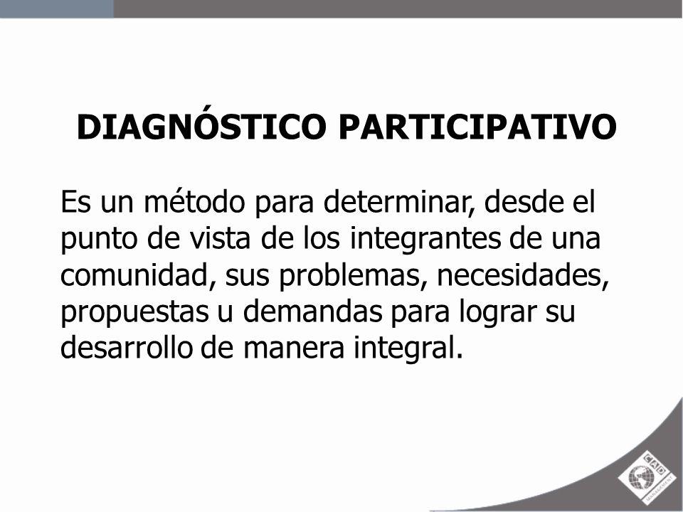 DIAGNÓSTICO PARTICIPATIVO Es un método para determinar, desde el punto de vista de los integrantes de una comunidad, sus problemas, necesidades, propu