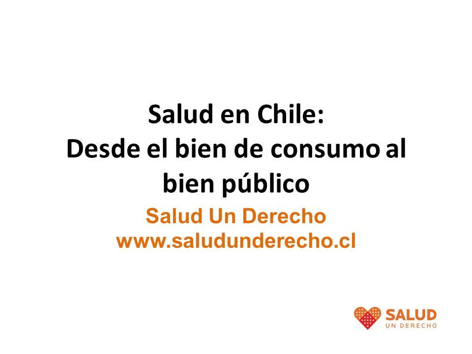 Salud en Chile: Desde el bien de consumo al bien público Salud Un Derecho www.saludunderecho.cl
