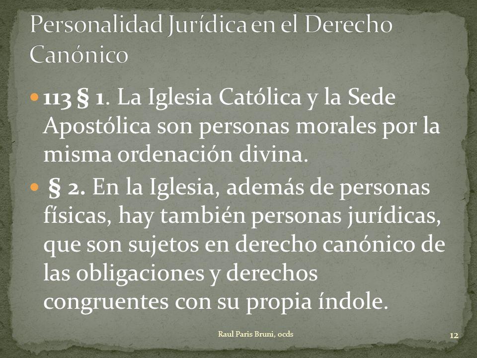 113 § 1. La Iglesia Católica y la Sede Apostólica son personas morales por la misma ordenación divina. § 2. En la Iglesia, además de personas físicas,