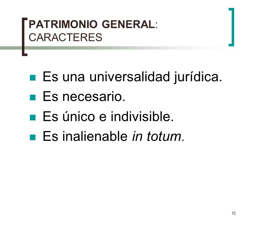 15 PATRIMONIO GENERAL: CARACTERES Es una universalidad jurídica. Es necesario. Es único e indivisible. Es inalienable in totum.