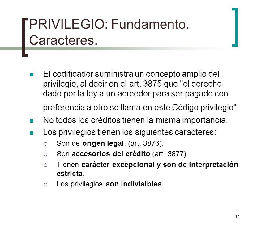17 PRIVILEGIO: Fundamento. Caracteres. El codificador suministra un concepto amplio del privilegio, al decir en el art. 3875 que