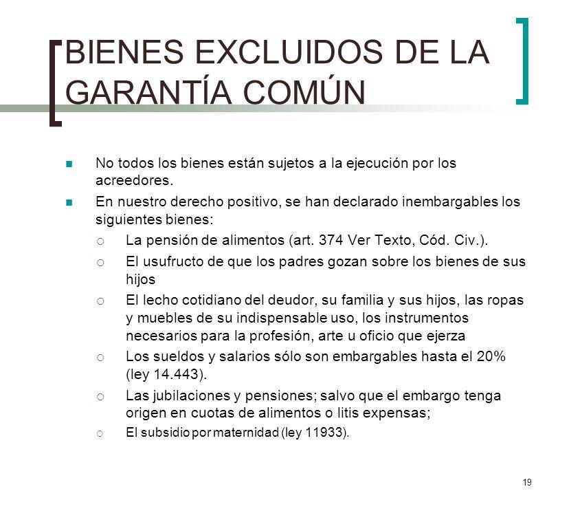 19 BIENES EXCLUIDOS DE LA GARANTÍA COMÚN No todos los bienes están sujetos a la ejecución por los acreedores. En nuestro derecho positivo, se han decl