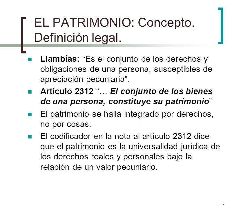 3 EL PATRIMONIO: Concepto. Definición legal. Llambías: Es el conjunto de los derechos y obligaciones de una persona, susceptibles de apreciación pecun
