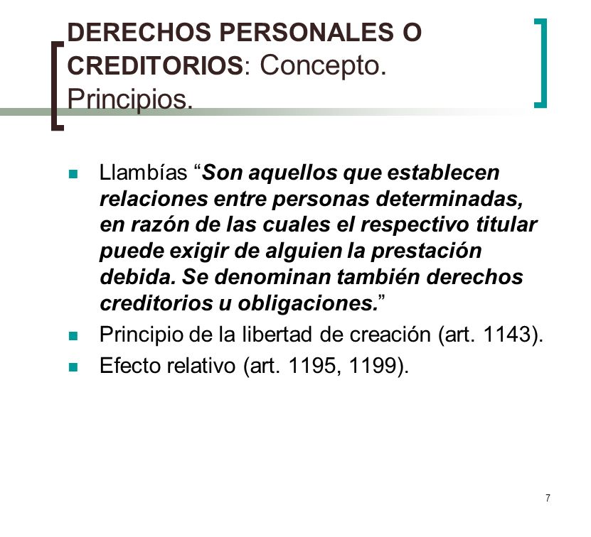 7 DERECHOS PERSONALES O CREDITORIOS: Concepto. Principios. Llambías Son aquellos que establecen relaciones entre personas determinadas, en razón de la