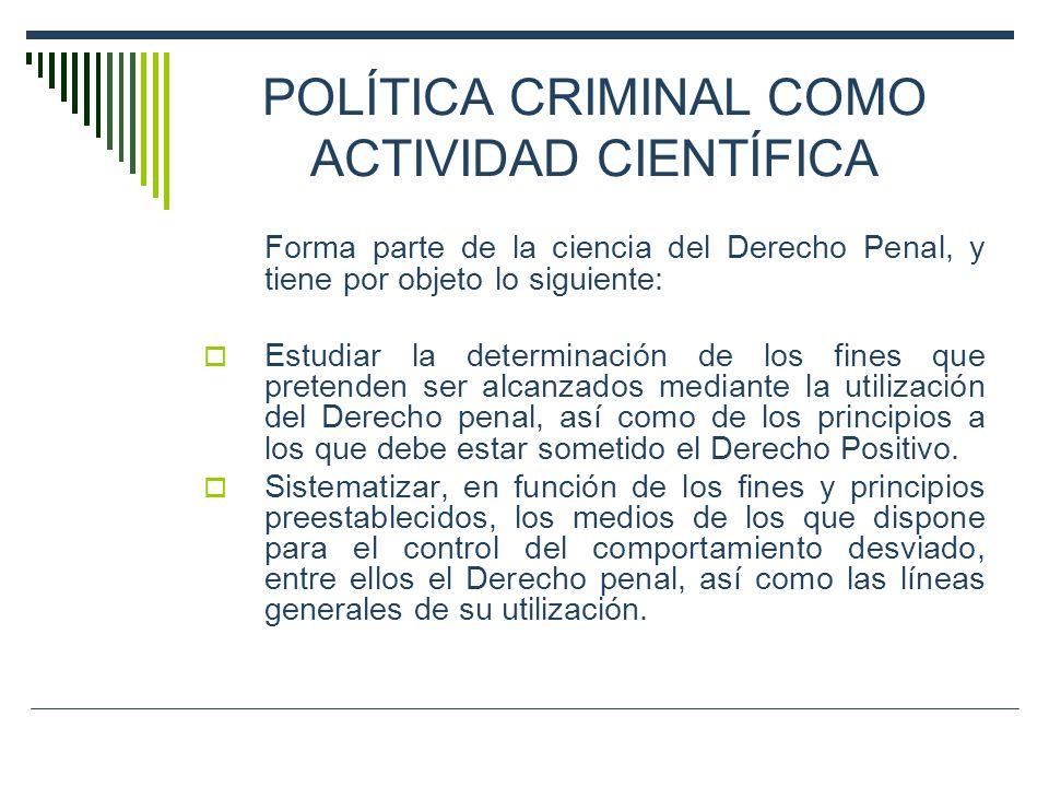 POLÍTICA CRIMINAL COMO ACTIVIDAD CIENTÍFICA Forma parte de la ciencia del Derecho Penal, y tiene por objeto lo siguiente: Estudiar la determinación de