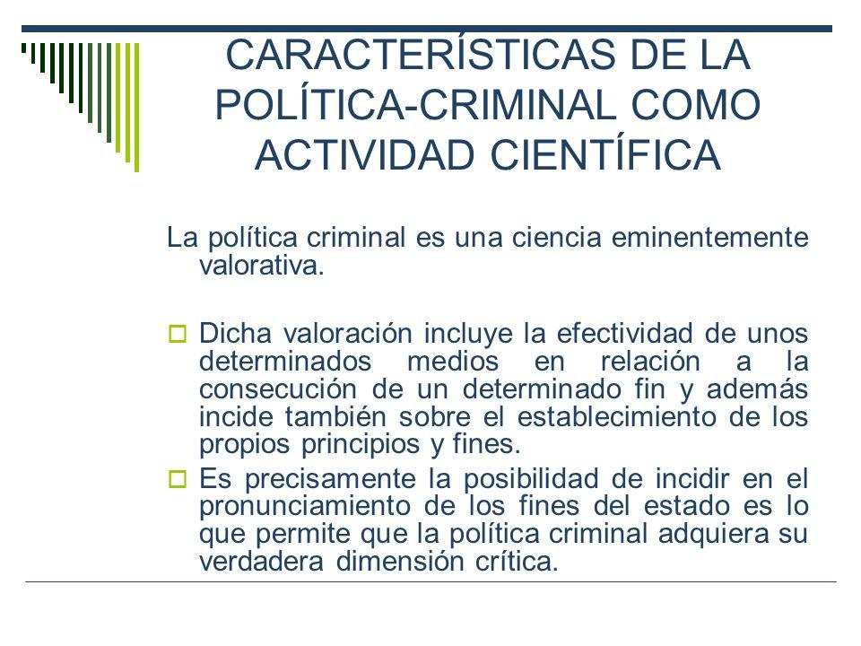 CARACTERÍSTICAS DE LA POLÍTICA-CRIMINAL COMO ACTIVIDAD CIENTÍFICA La política criminal es una ciencia eminentemente valorativa. Dicha valoración inclu