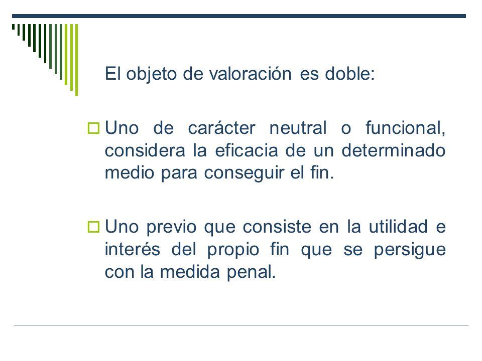 El objeto de valoración es doble: Uno de carácter neutral o funcional, considera la eficacia de un determinado medio para conseguir el fin. Uno previo