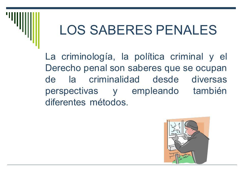 LOS SABERES PENALES La criminología, la política criminal y el Derecho penal son saberes que se ocupan de la criminalidad desde diversas perspectivas