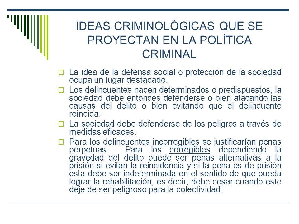 IDEAS CRIMINOLÓGICAS QUE SE PROYECTAN EN LA POLÍTICA CRIMINAL La idea de la defensa social o protección de la sociedad ocupa un lugar destacado. Los d