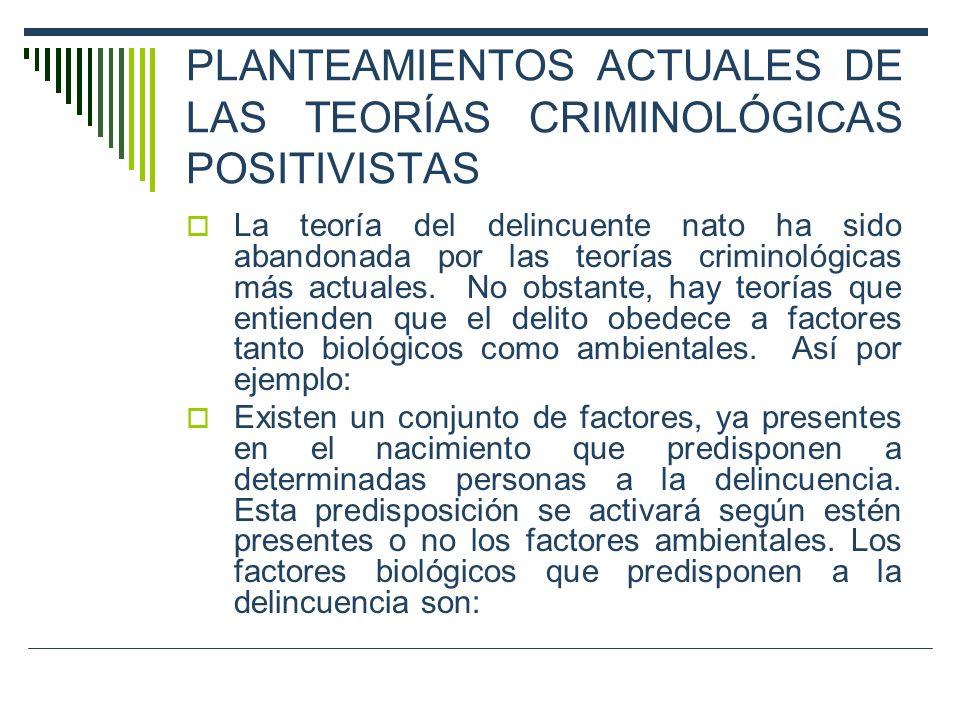 PLANTEAMIENTOS ACTUALES DE LAS TEORÍAS CRIMINOLÓGICAS POSITIVISTAS La teoría del delincuente nato ha sido abandonada por las teorías criminológicas má
