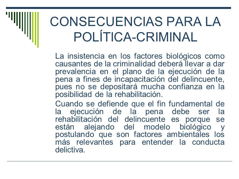 CONSECUENCIAS PARA LA POLÍTICA-CRIMINAL La insistencia en los factores biológicos como causantes de la criminalidad deberá llevar a dar prevalencia en