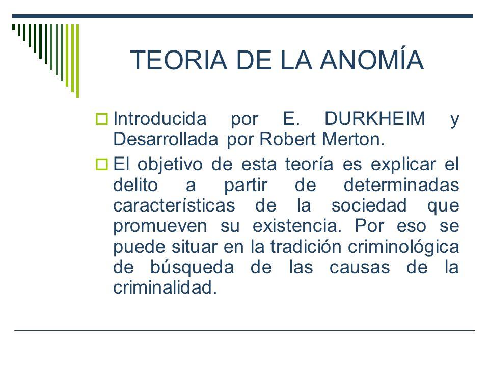 TEORIA DE LA ANOMÍA Introducida por E. DURKHEIM y Desarrollada por Robert Merton. El objetivo de esta teoría es explicar el delito a partir de determi