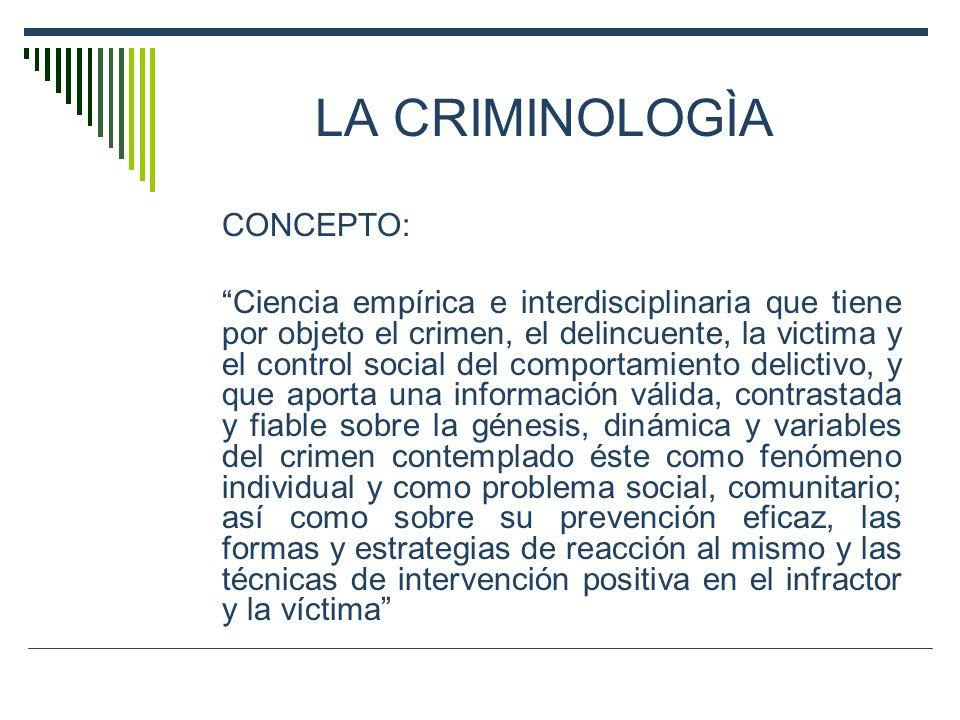 LA CRIMINOLOGÌA CONCEPTO: Ciencia empírica e interdisciplinaria que tiene por objeto el crimen, el delincuente, la victima y el control social del com