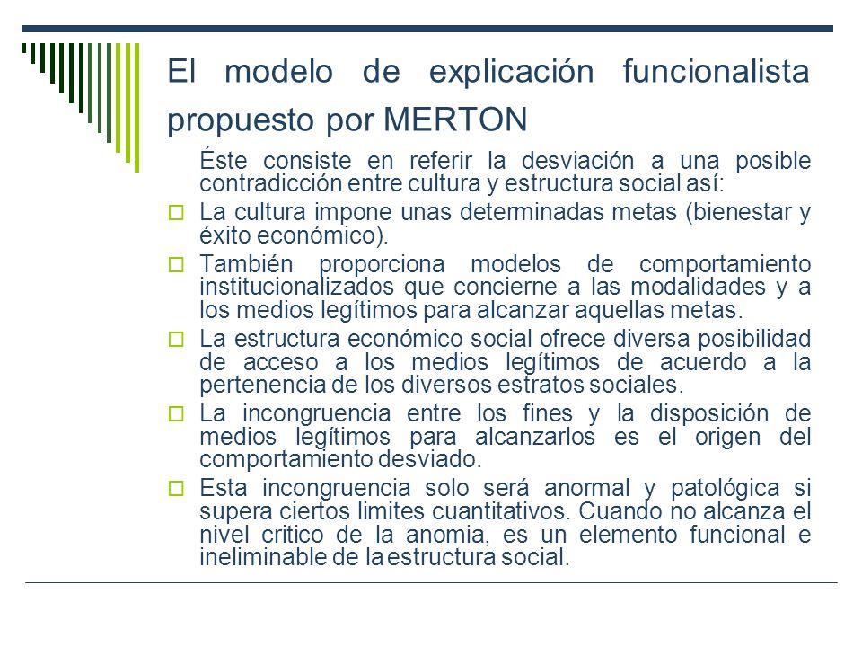 El modelo de explicación funcionalista propuesto por MERTON Éste consiste en referir la desviación a una posible contradicción entre cultura y estruct