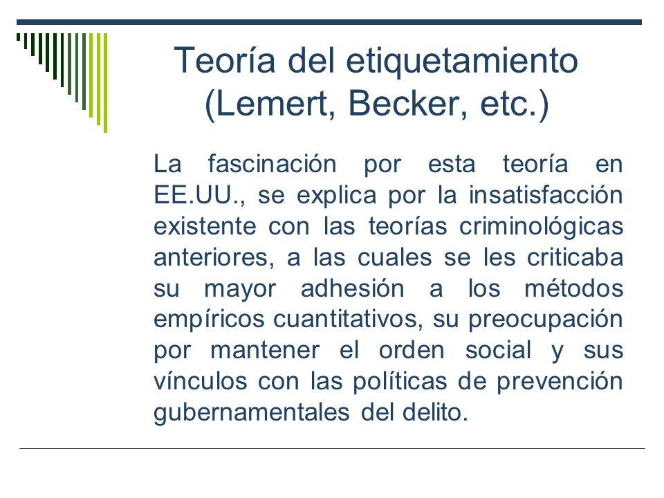 Teoría del etiquetamiento (Lemert, Becker, etc.) La fascinación por esta teoría en EE.UU., se explica por la insatisfacción existente con las teorías