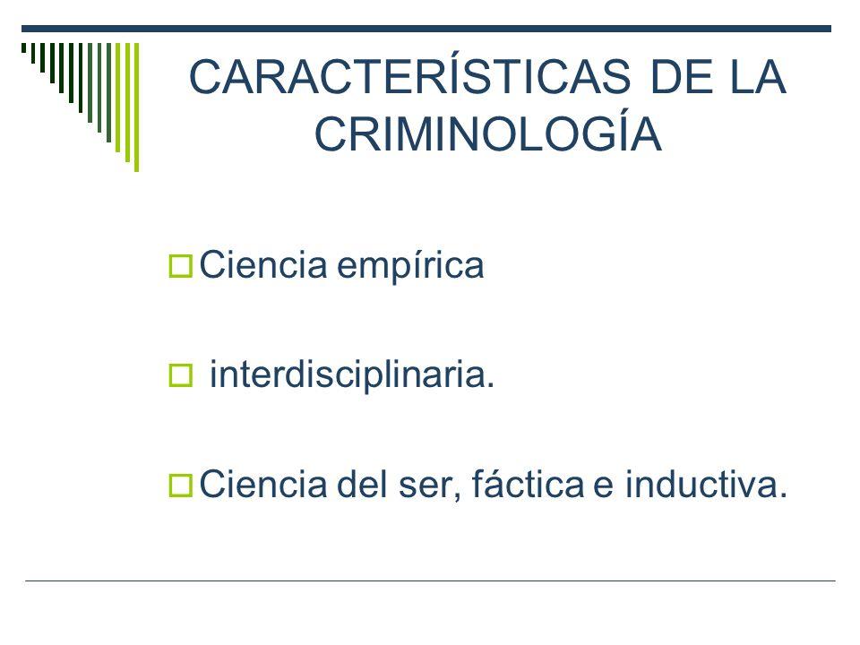 CARACTERÍSTICAS DE LA CRIMINOLOGÍA Ciencia empírica interdisciplinaria. Ciencia del ser, fáctica e inductiva.