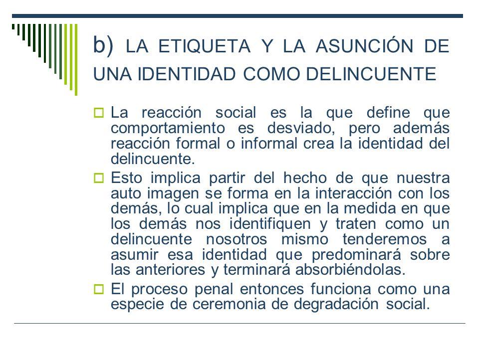 b) LA ETIQUETA Y LA ASUNCIÓN DE UNA IDENTIDAD COMO DELINCUENTE La reacción social es la que define que comportamiento es desviado, pero además reacció