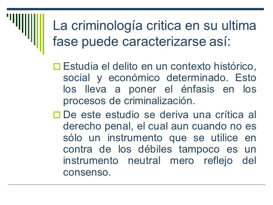 La criminología critica en su ultima fase puede caracterizarse así: Estudia el delito en un contexto histórico, social y económico determinado. Esto l