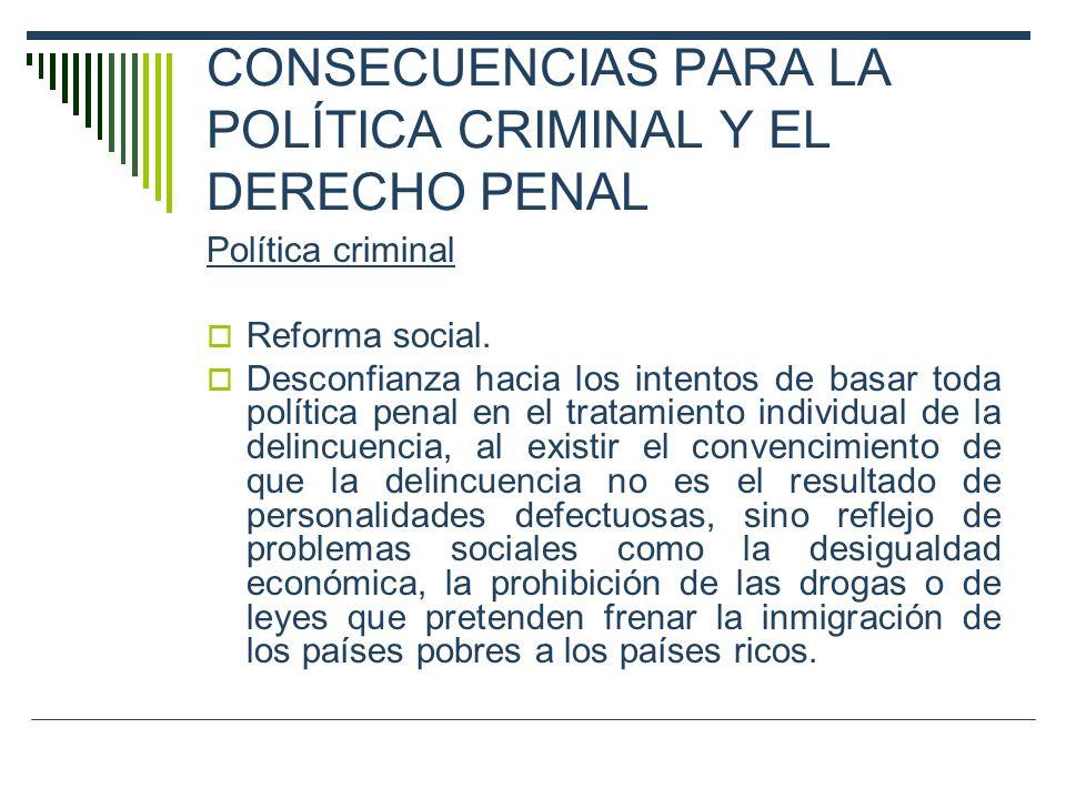 CONSECUENCIAS PARA LA POLÍTICA CRIMINAL Y EL DERECHO PENAL Política criminal Reforma social. Desconfianza hacia los intentos de basar toda política pe
