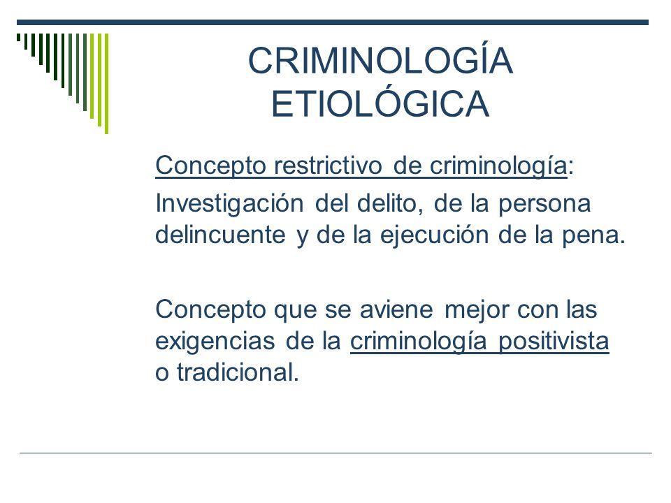 CRIMINOLOGÍA ETIOLÓGICA Concepto restrictivo de criminología: Investigación del delito, de la persona delincuente y de la ejecución de la pena. Concep