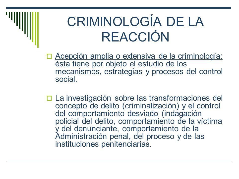 CRIMINOLOGÍA DE LA REACCIÓN Acepción amplia o extensiva de la criminología: ésta tiene por objeto el estudio de los mecanismos, estrategias y procesos