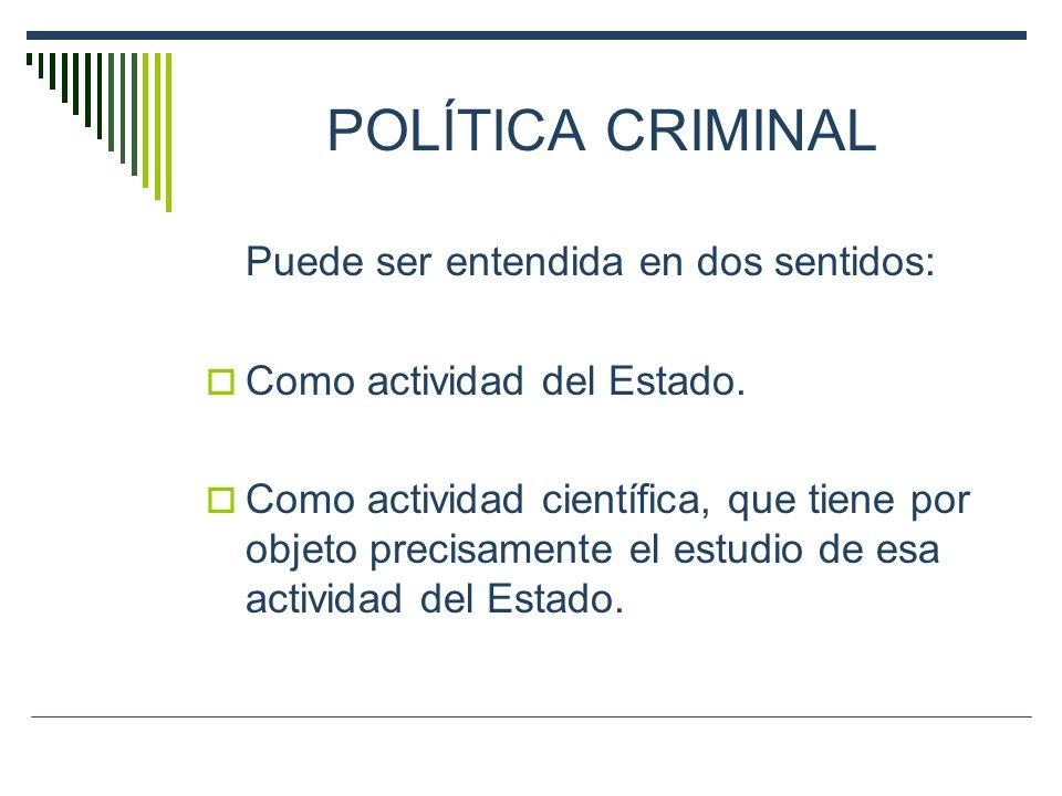 POLÍTICA CRIMINAL Puede ser entendida en dos sentidos: Como actividad del Estado. Como actividad científica, que tiene por objeto precisamente el estu