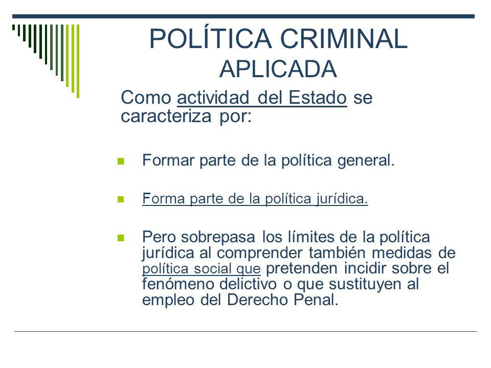 POLÍTICA CRIMINAL APLICADA Como actividad del Estado se caracteriza por: Formar parte de la política general. Forma parte de la política jurídica. Per