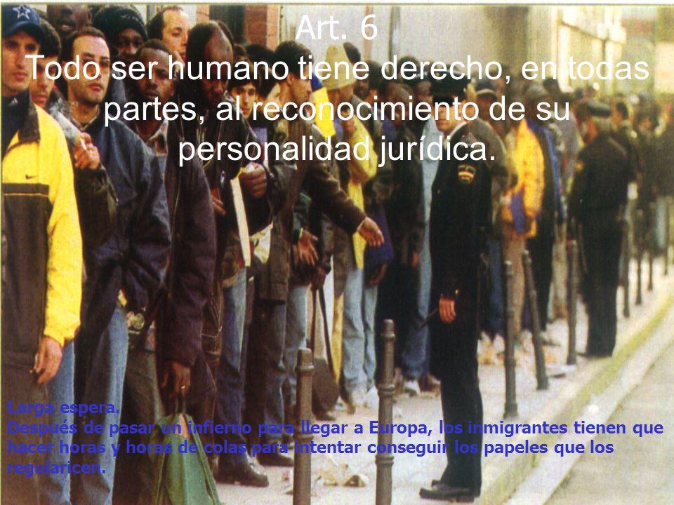 Art. 6 Todo ser humano tiene derecho, en todas partes, al reconocimiento de su personalidad jurídica. Larga espera. Después de pasar un infierno para