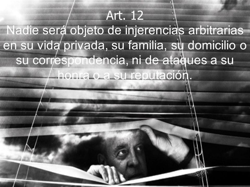 Art. 12 Nadie será objeto de injerencias arbitrarias en su vida privada, su familia, su domicilio o su correspondencia, ni de ataques a su honra o a s