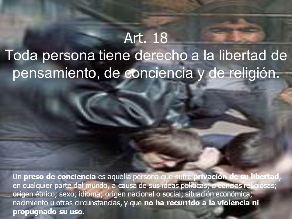 Art. 18 Toda persona tiene derecho a la libertad de pensamiento, de conciencia y de religión. Un preso de conciencia es aquella persona que sufre priv