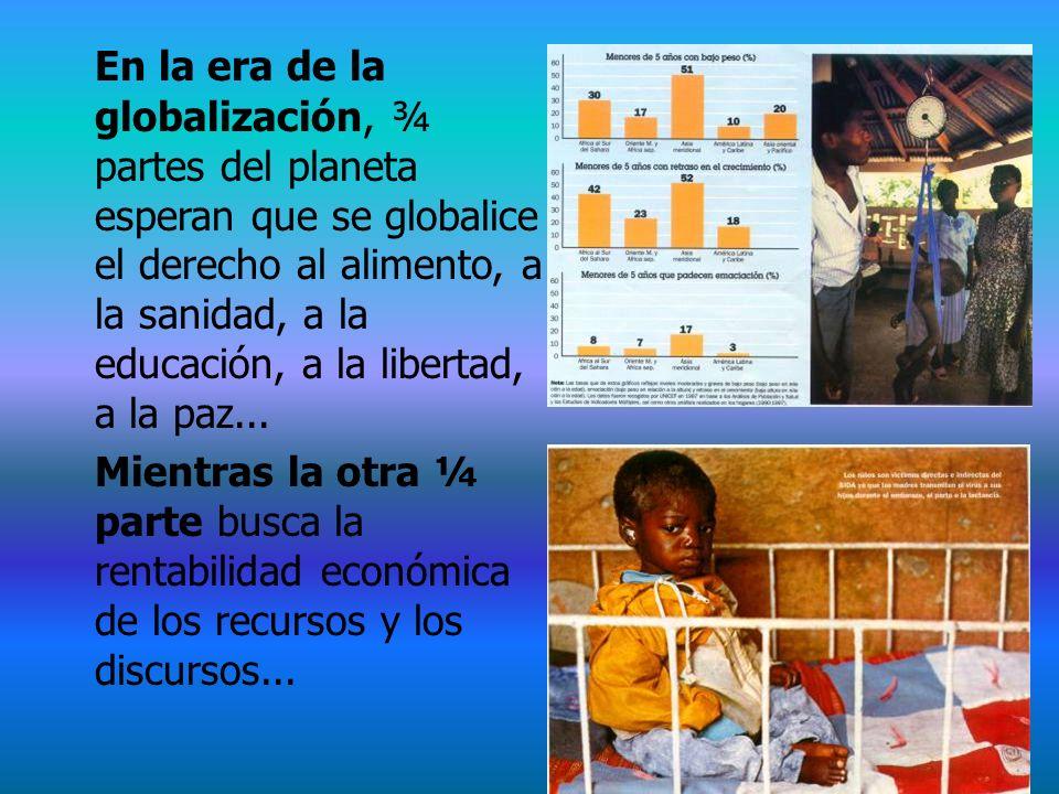En la era de la globalización, ¾ partes del planeta esperan que se globalice el derecho al alimento, a la sanidad, a la educación, a la libertad, a la