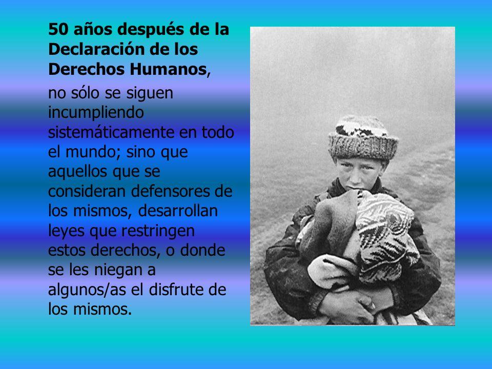 50 años después de la Declaración de los Derechos Humanos, no sólo se siguen incumpliendo sistemáticamente en todo el mundo; sino que aquellos que se