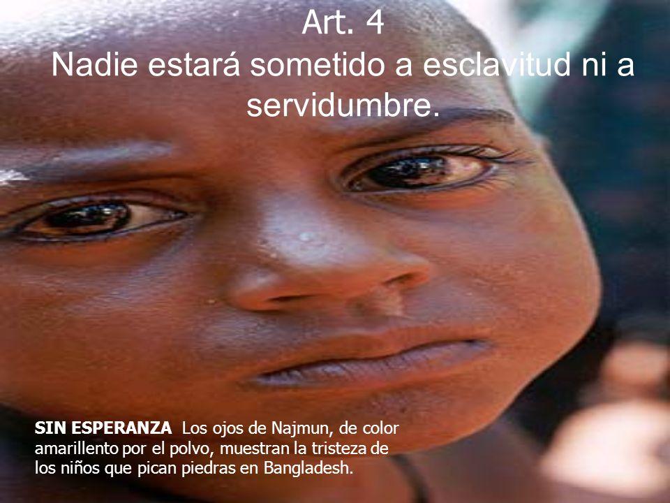 Art. 4 Nadie estará sometido a esclavitud ni a servidumbre. SIN ESPERANZA Los ojos de Najmun, de color amarillento por el polvo, muestran la tristeza