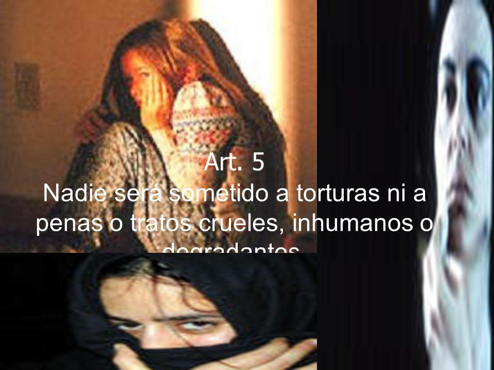 Art. 5 Nadie será sometido a torturas ni a penas o tratos crueles, inhumanos o degradantes.