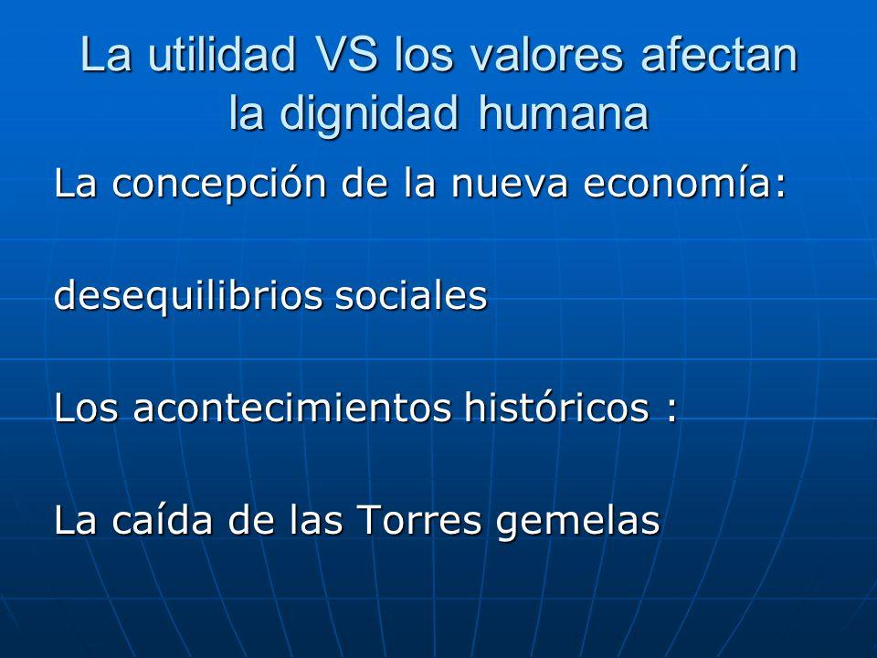 La utilidad VS los valores afectan la dignidad humana La concepción de la nueva economía: desequilibrios sociales Los acontecimientos históricos : La caída de las Torres gemelas