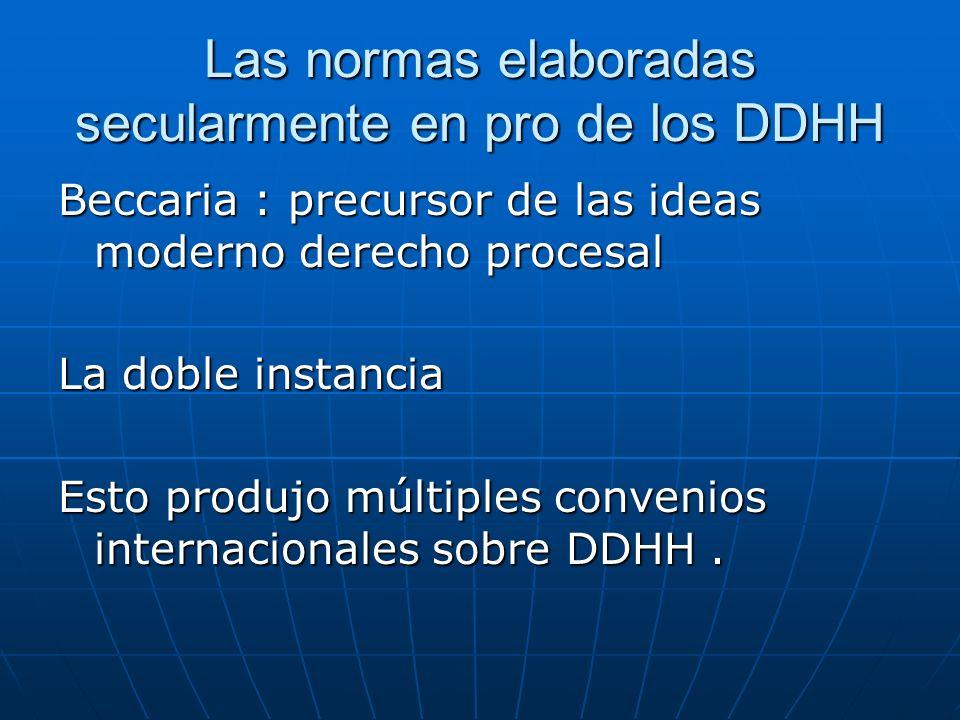 Las normas elaboradas secularmente en pro de los DDHH Beccaria : precursor de las ideas moderno derecho procesal La doble instancia Esto produjo múltiples convenios internacionales sobre DDHH.