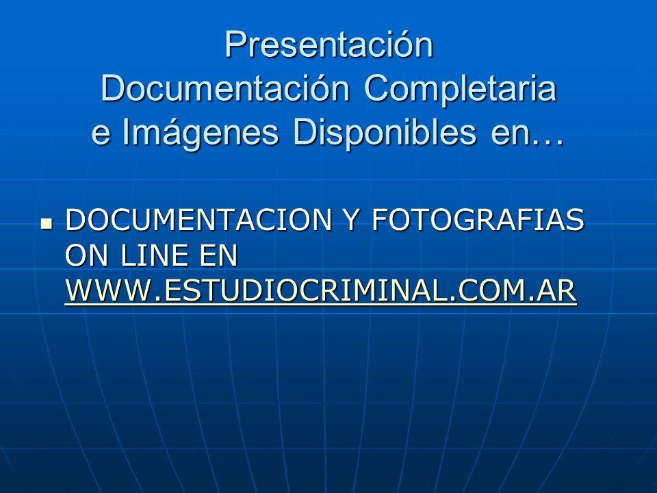 Presentación Documentación Completaria e Imágenes Disponibles en… DOCUMENTACION Y FOTOGRAFIAS ON LINE EN WWW.ESTUDIOCRIMINAL.COM.AR DOCUMENTACION Y FOTOGRAFIAS ON LINE EN WWW.ESTUDIOCRIMINAL.COM.AR WWW.ESTUDIOCRIMINAL.COM.AR