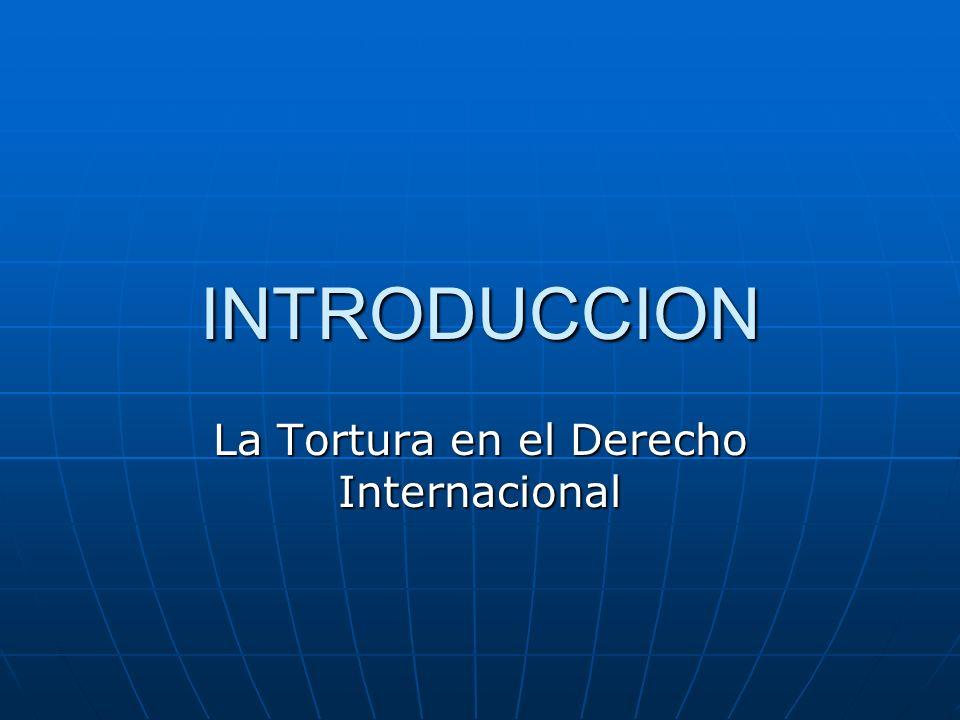 INTRODUCCION La Tortura en el Derecho Internacional