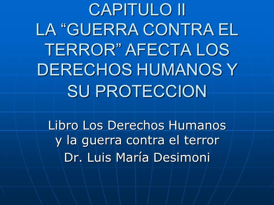 CAPITULO II LA GUERRA CONTRA EL TERROR AFECTA LOS DERECHOS HUMANOS Y SU PROTECCION Libro Los Derechos Humanos y la guerra contra el terror Dr.