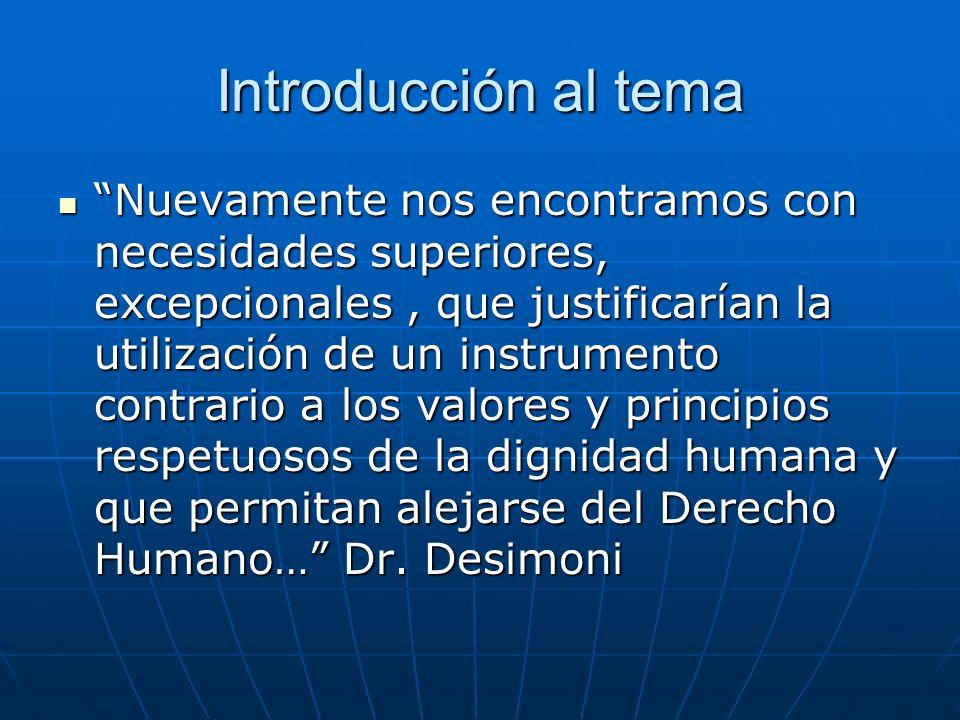 Introducción al tema Nuevamente nos encontramos con necesidades superiores, excepcionales, que justificarían la utilización de un instrumento contrario a los valores y principios respetuosos de la dignidad humana y que permitan alejarse del Derecho Humano… Dr.