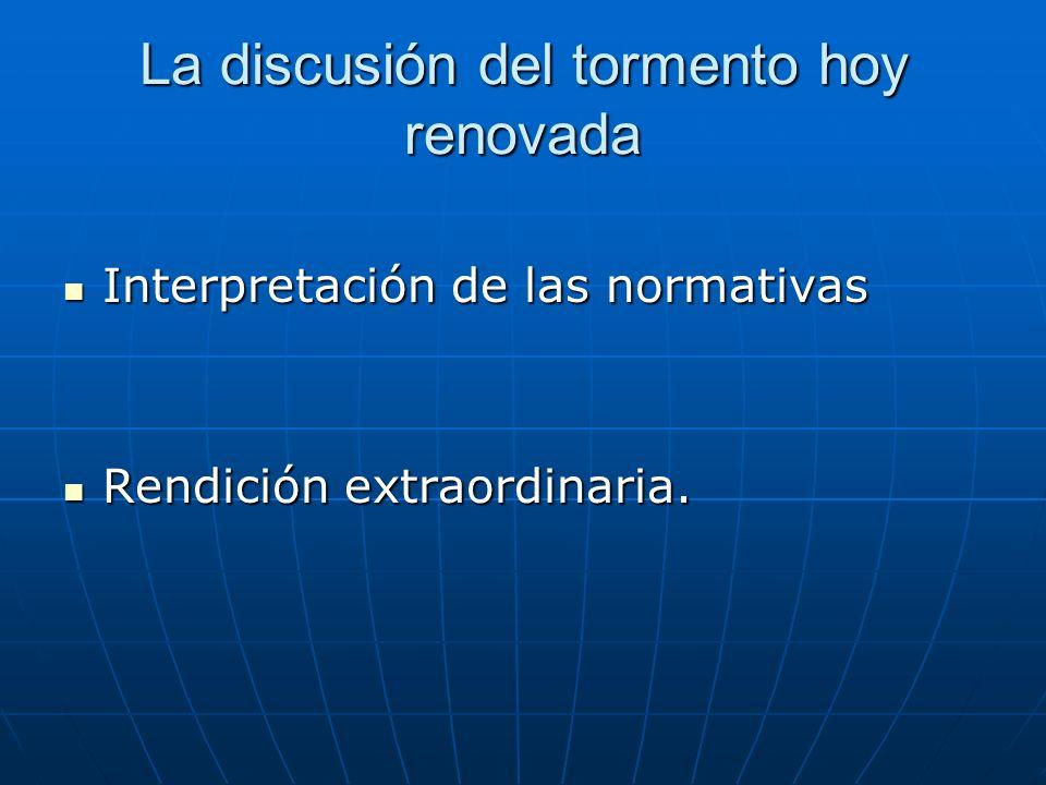 La discusión del tormento hoy renovada Interpretación de las normativas Interpretación de las normativas Rendición extraordinaria.