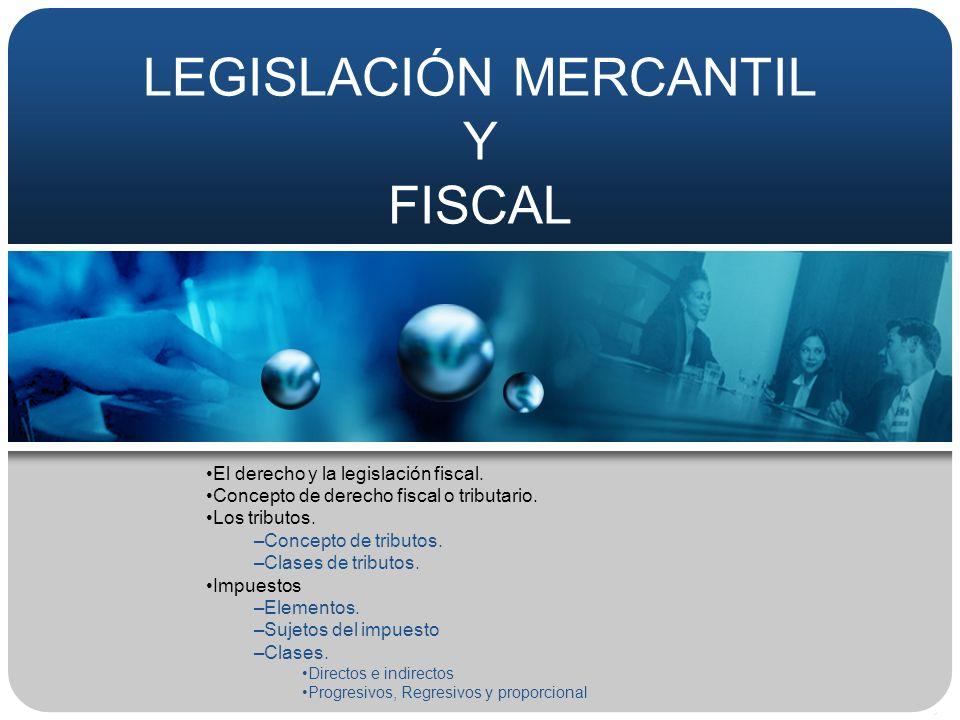 LEGISLACIÓN MERCANTIL Y FISCAL El derecho y la legislación fiscal. Concepto de derecho fiscal o tributario. Los tributos. –Concepto de tributos. –Clas