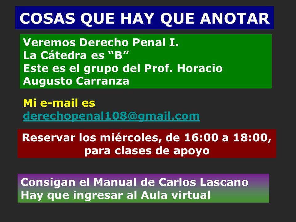 COSAS QUE HAY QUE ANOTAR Veremos Derecho Penal I. La Cátedra es B Este es el grupo del Prof. Horacio Augusto Carranza Reservar los miércoles, de 16:00