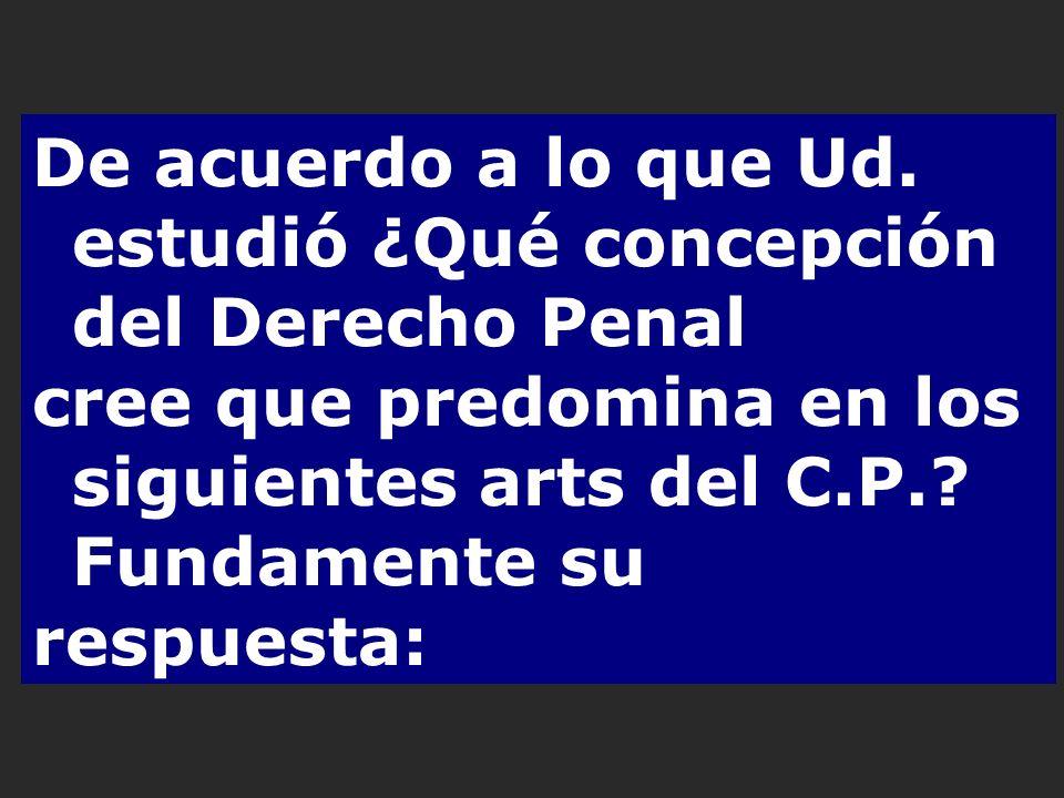 De acuerdo a lo que Ud. estudió ¿Qué concepción del Derecho Penal cree que predomina en los siguientes arts del C.P.? Fundamente su respuesta: