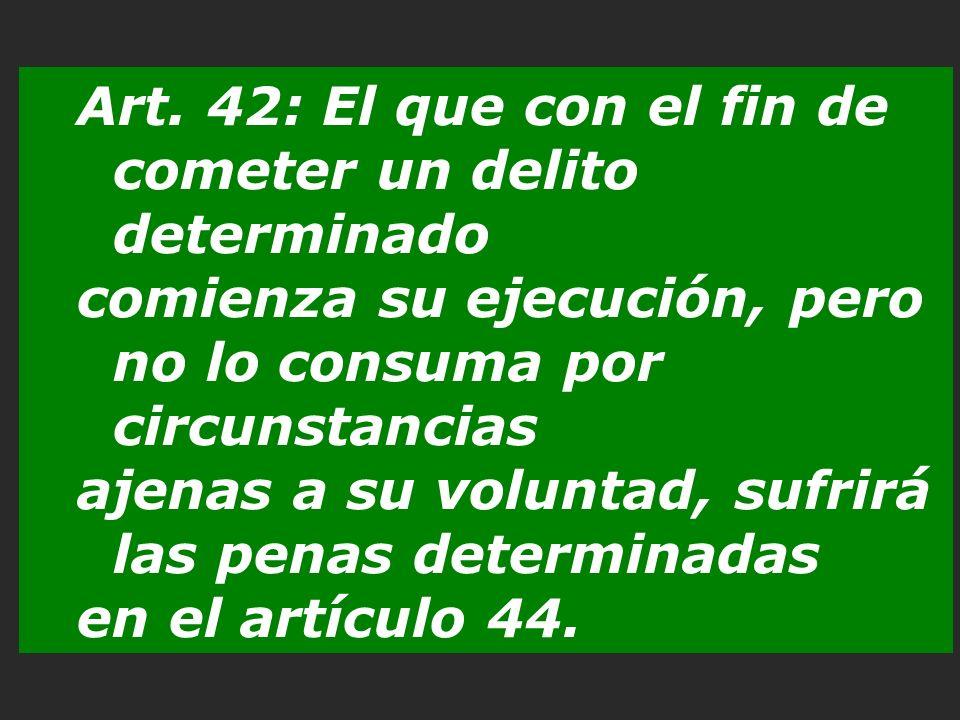 Art. 42: El que con el fin de cometer un delito determinado comienza su ejecución, pero no lo consuma por circunstancias ajenas a su voluntad, sufrirá